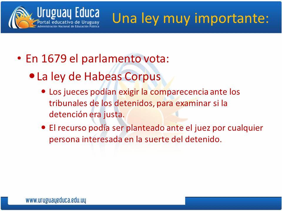 Una ley muy importante: En 1679 el parlamento vota: La ley de Habeas Corpus Los jueces podían exigir la comparecencia ante los tribunales de los deten