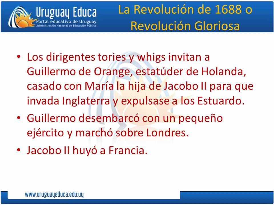 La Revolución de 1688 o Revolución Gloriosa Los dirigentes tories y whigs invitan a Guillermo de Orange, estatúder de Holanda, casado con María la hij