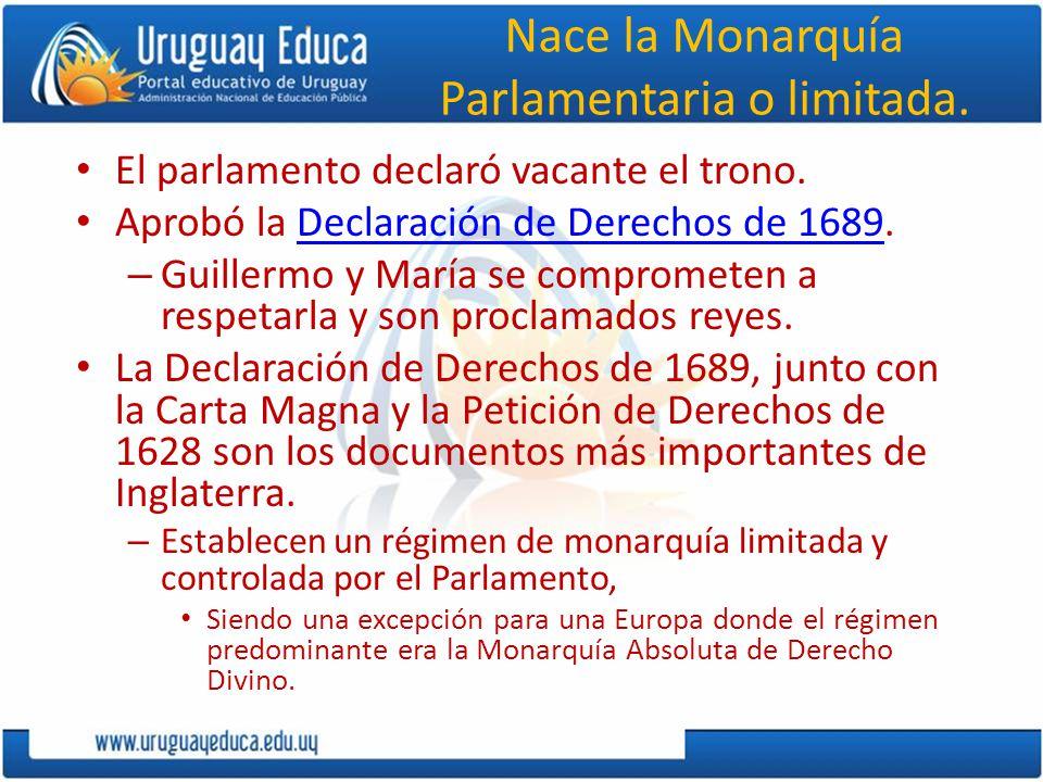 Nace la Monarquía Parlamentaria o limitada. El parlamento declaró vacante el trono. Aprobó la Declaración de Derechos de 1689.Declaración de Derechos