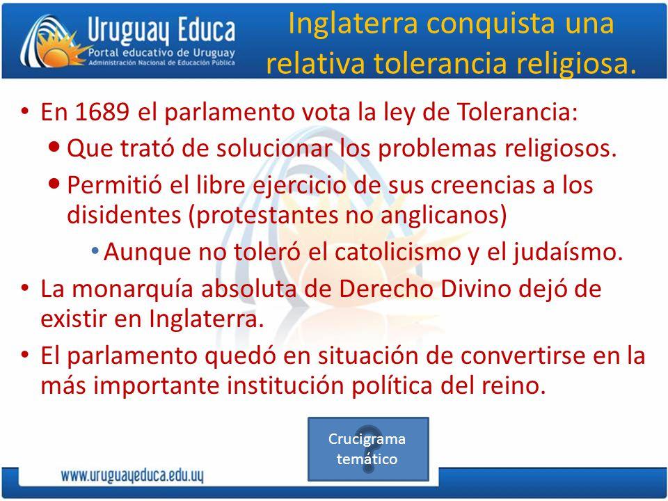 Inglaterra conquista una relativa tolerancia religiosa. En 1689 el parlamento vota la ley de Tolerancia: Que trató de solucionar los problemas religio