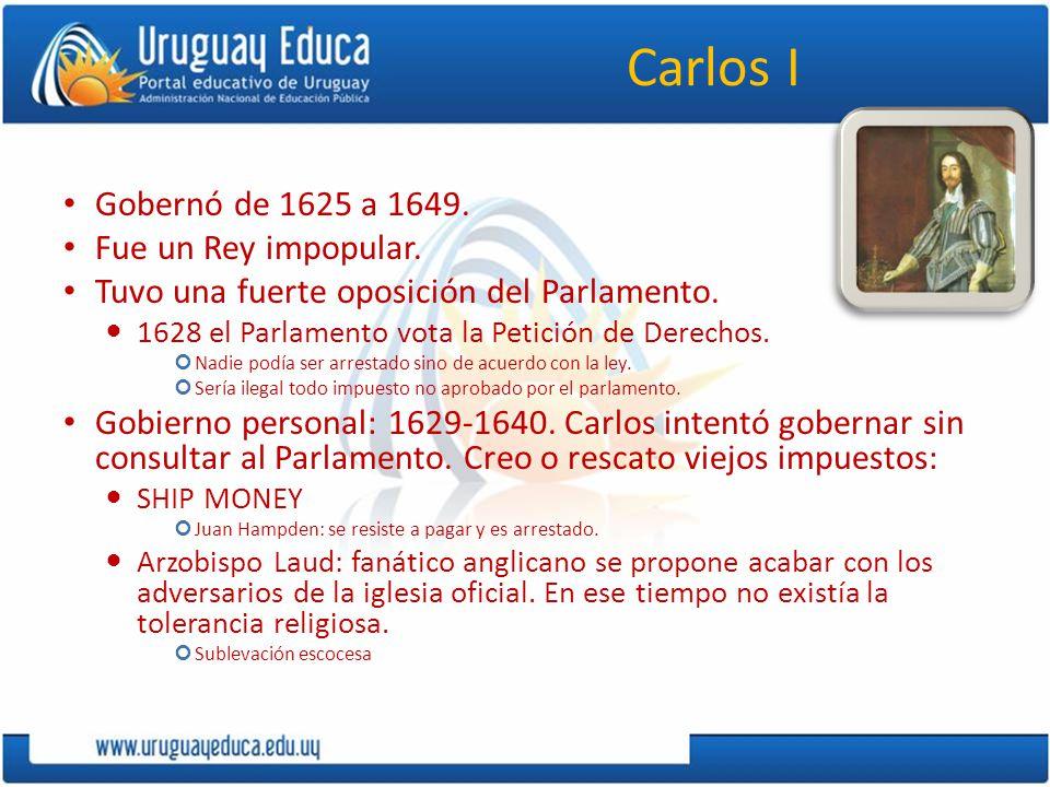 Carlos I Gobernó de 1625 a 1649. Fue un Rey impopular. Tuvo una fuerte oposición del Parlamento. 1628 el Parlamento vota la Petición de Derechos. Nadi