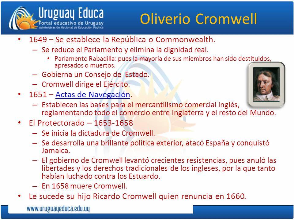 Oliverio Cromwell 1649 – Se establece la República o Commonwealth. – Se reduce el Parlamento y elimina la dignidad real. Parlamento Rabadilla: pues la