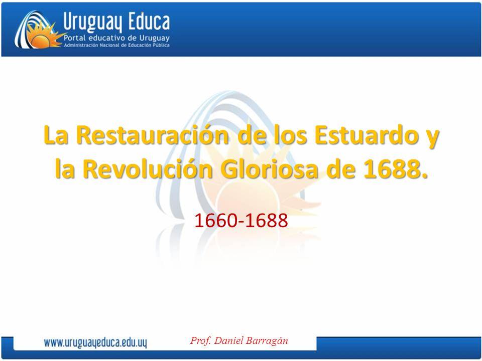 Prof. Daniel Barragán La Restauración de los Estuardo y la Revolución Gloriosa de 1688. 1660-1688