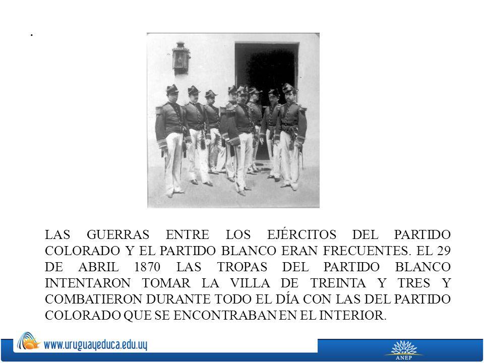 . LAS GUERRAS ENTRE LOS EJÉRCITOS DEL PARTIDO COLORADO Y EL PARTIDO BLANCO ERAN FRECUENTES. EL 29 DE ABRIL 1870 LAS TROPAS DEL PARTIDO BLANCO INTENTAR