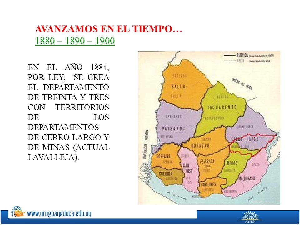 AVANZAMOS EN EL TIEMPO… 1880 – 1890 – 1900 EN EL AÑO 1884, POR LEY, SE CREA EL DEPARTAMENTO DE TREINTA Y TRES CON TERRITORIOS DE LOS DEPARTAMENTOS DE