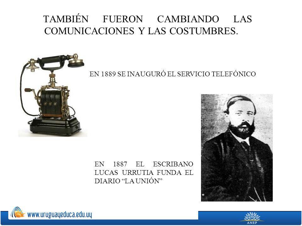 TAMBIÉN FUERON CAMBIANDO LAS COMUNICACIONES Y LAS COSTUMBRES. EN 1889 SE INAUGURÓ EL SERVICIO TELEFÓNICO EN 1887 EL ESCRIBANO LUCAS URRUTIA FUNDA EL D