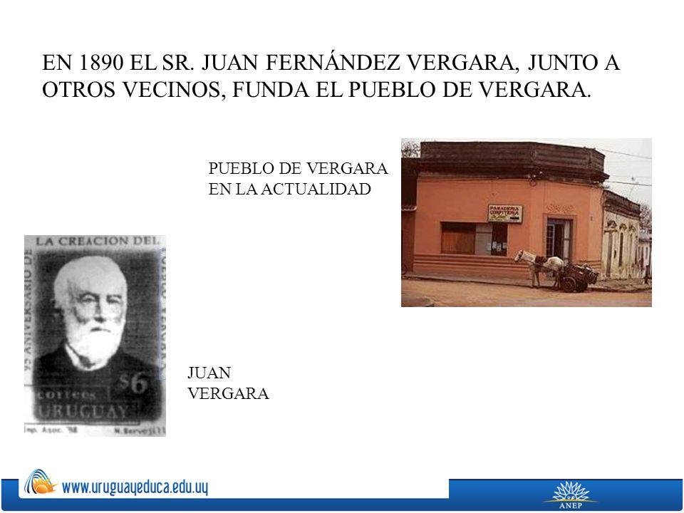 EN 1890 EL SR. JUAN FERNÁNDEZ VERGARA, JUNTO A OTROS VECINOS, FUNDA EL PUEBLO DE VERGARA. JUAN VERGARA PUEBLO DE VERGARA EN LA ACTUALIDAD