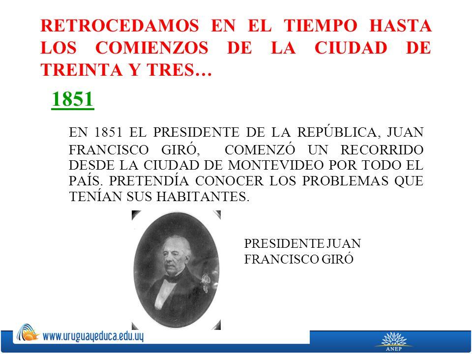 RETROCEDAMOS EN EL TIEMPO HASTA LOS COMIENZOS DE LA CIUDAD DE TREINTA Y TRES… 1851 EN 1851 EL PRESIDENTE DE LA REPÚBLICA, JUAN FRANCISCO GIRÓ, COMENZÓ