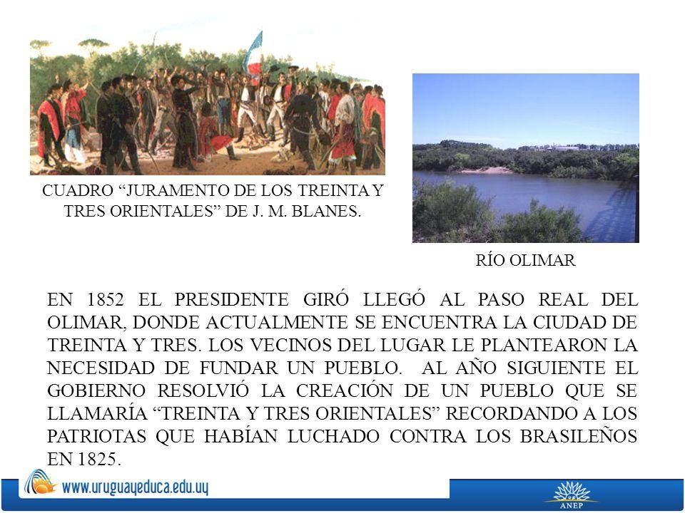 EN 1852 EL PRESIDENTE GIRÓ LLEGÓ AL PASO REAL DEL OLIMAR, DONDE ACTUALMENTE SE ENCUENTRA LA CIUDAD DE TREINTA Y TRES. LOS VECINOS DEL LUGAR LE PLANTEA