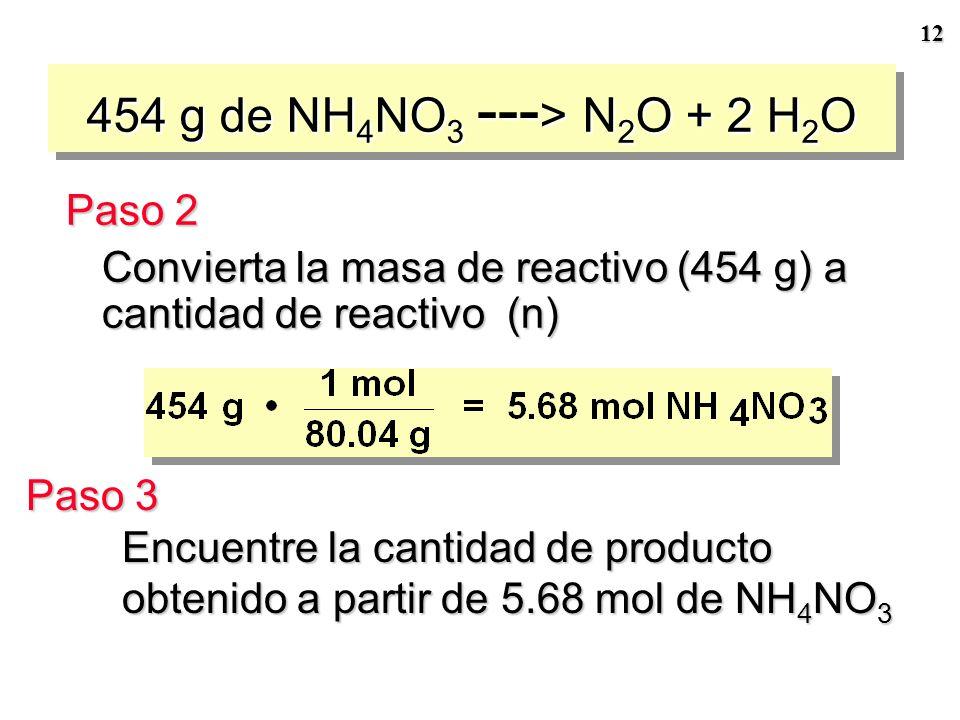 11 PROBLEMA: Si 454 g de NH 4 NO 3 se descomponen, ¿qué cantidad de N 2 O y H 2 O se forman? ¿cuál es la masa de agua producida? Paso 1 Plantee la ecu