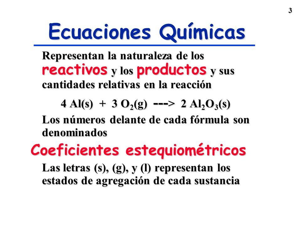 3 Ecuaciones Químicas Representan la naturaleza de los reactivos y los productos y sus cantidades relativas en la reacción 4 Al(s) + 3 O 2 (g) --- > 2 Al 2 O 3 (s) Los números delante de cada fórmula son denominados Coeficientes estequiométricos Las letras (s), (g), y (l) representan los estados de agregación de cada sustancia