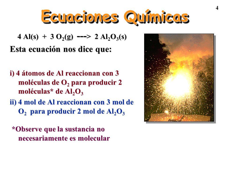 4 Ecuaciones Químicas 4 Al(s) + 3 O 2 (g) --- > 2 Al 2 O 3 (s) Esta ecuación nos dice que: i) 4 átomos de Al reaccionan con 3 moléculas de O 2 para producir 2 moléculas* de Al 2 O 3 ii) 4 mol de Al reaccionan con 3 mol de O 2 para producir 2 mol de Al 2 O 3 *Observe que la sustancia no necesariamente es molecular *Observe que la sustancia no necesariamente es molecular