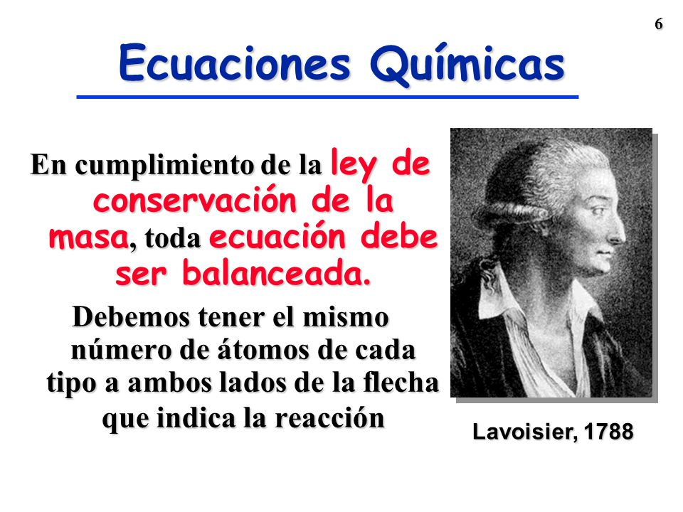 6 En cumplimiento de la ley de conservación de la masa, toda ecuación debe ser balanceada.