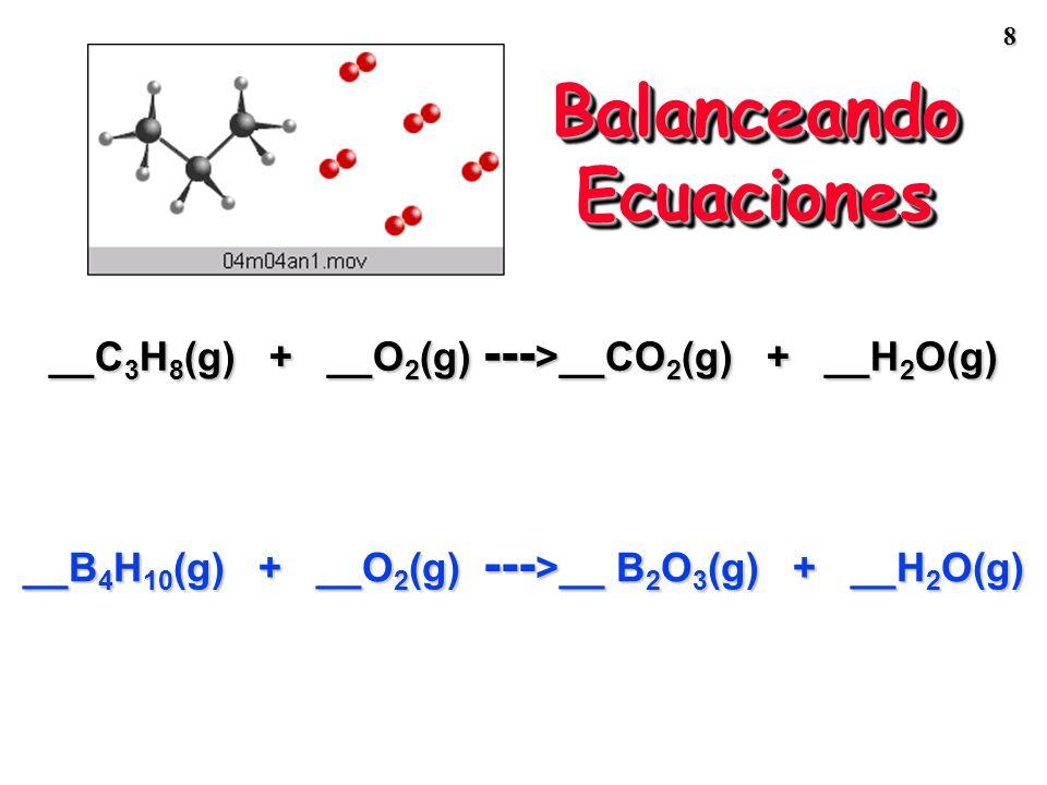 8 Balanceando Ecuaciones __C 3 H 8 (g) + __O 2 (g) --- >__CO 2 (g) + __H 2 O(g) __B 4 H 10 (g) + __O 2 (g) --- >__ B 2 O 3 (g) + __H 2 O(g)