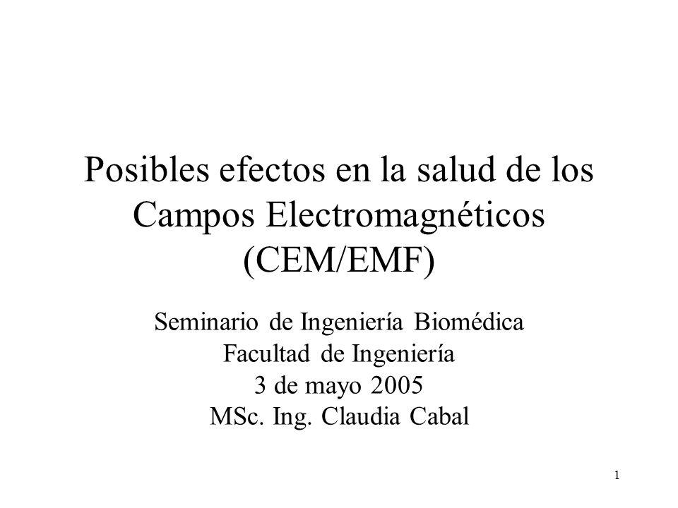 1 Posibles efectos en la salud de los Campos Electromagnéticos (CEM/EMF) Seminario de Ingeniería Biomédica Facultad de Ingeniería 3 de mayo 2005 MSc.