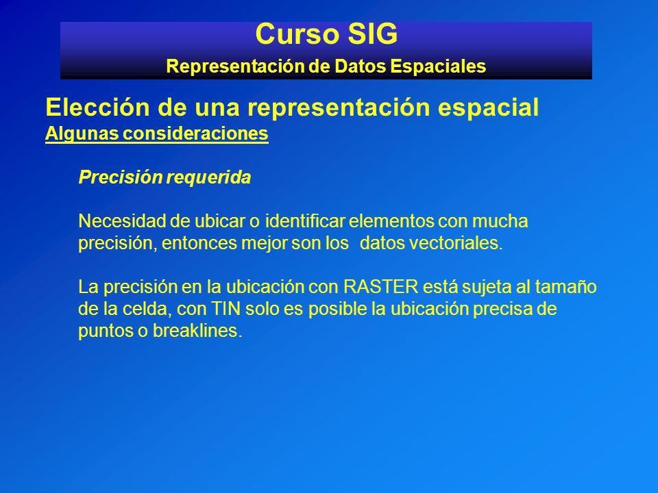 Curso SIG Representación de Datos Espaciales Elección de una representación espacial Algunas consideraciones Precisión requerida Necesidad de ubicar o