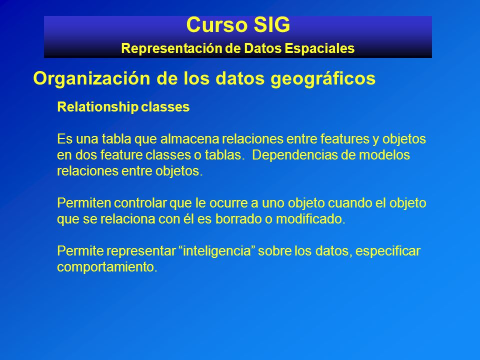 Curso SIG Representación de Datos Espaciales Organización de los datos geográficos Relationship classes Es una tabla que almacena relaciones entre fea