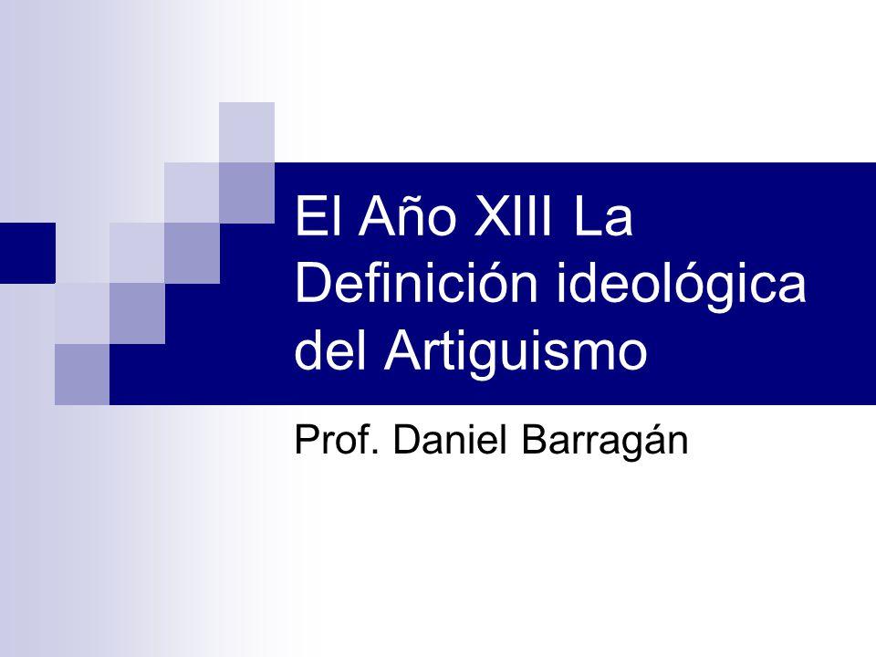 El Año XIII La Definición ideológica del Artiguismo Prof. Daniel Barragán