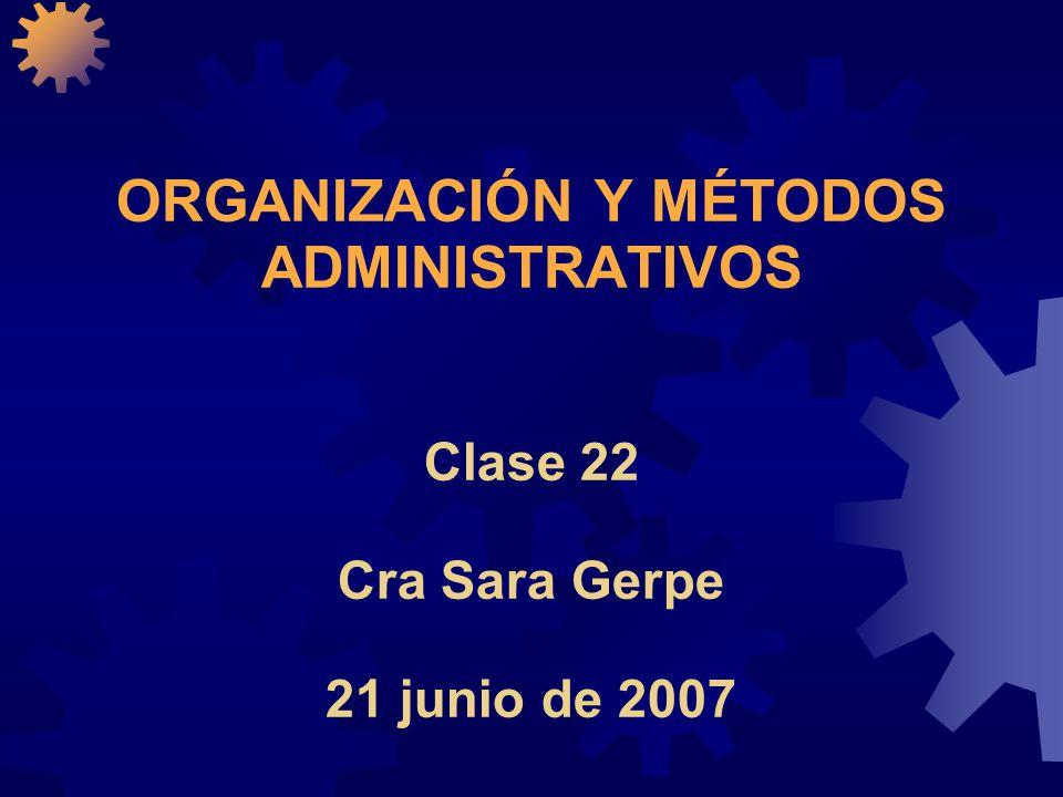 ORGANIZACIÓN Y MÉTODOS ADMINISTRATIVOS Clase 22 Cra Sara Gerpe 21 junio de 2007