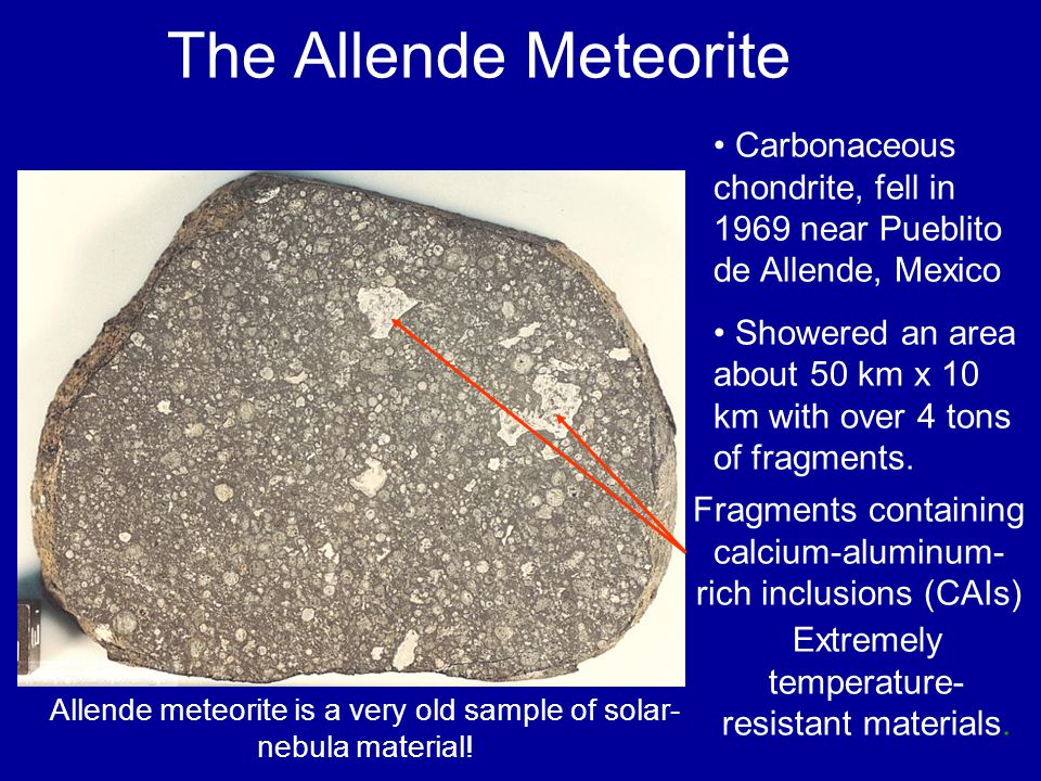 The Allende Meteorite Carbonaceous chondrite, fell in 1969 near Pueblito de Allende, Mexico Showered an area about 50 km x 10 km with over 4 tons of f