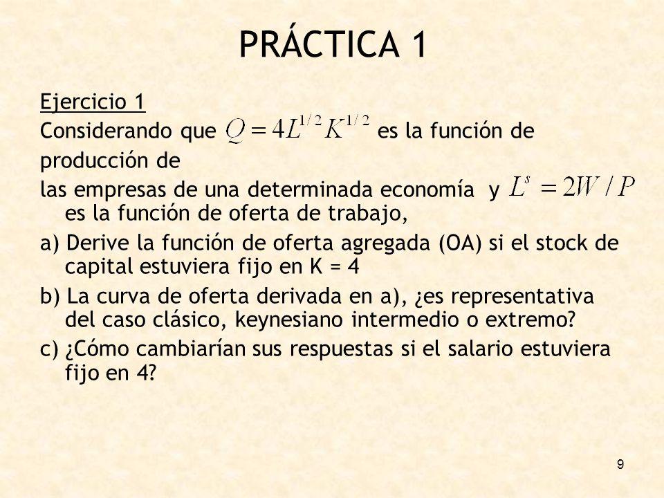 9 PRÁCTICA 1 Ejercicio 1 Considerando que es la función de producción de las empresas de una determinada economía y es la función de oferta de trabajo, a) Derive la función de oferta agregada (OA) si el stock de capital estuviera fijo en K = 4 b) La curva de oferta derivada en a), ¿es representativa del caso clásico, keynesiano intermedio o extremo.