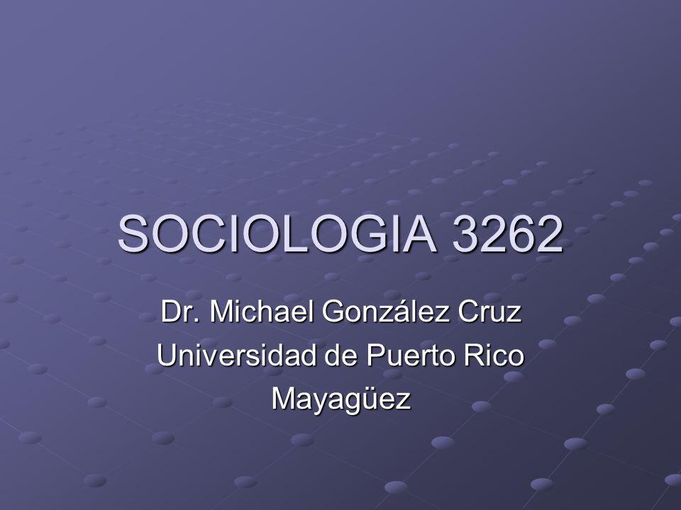 SOCIOLOGIA 3262 Dr. Michael González Cruz Universidad de Puerto Rico Mayagüez