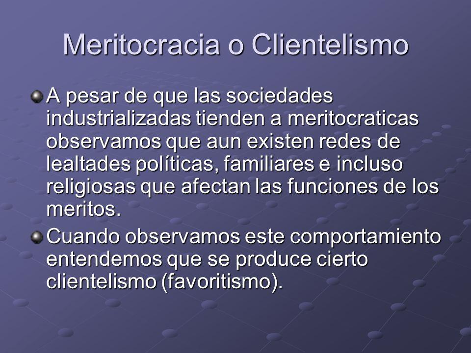 Meritocracia o Clientelismo A pesar de que las sociedades industrializadas tienden a meritocraticas observamos que aun existen redes de lealtades polí