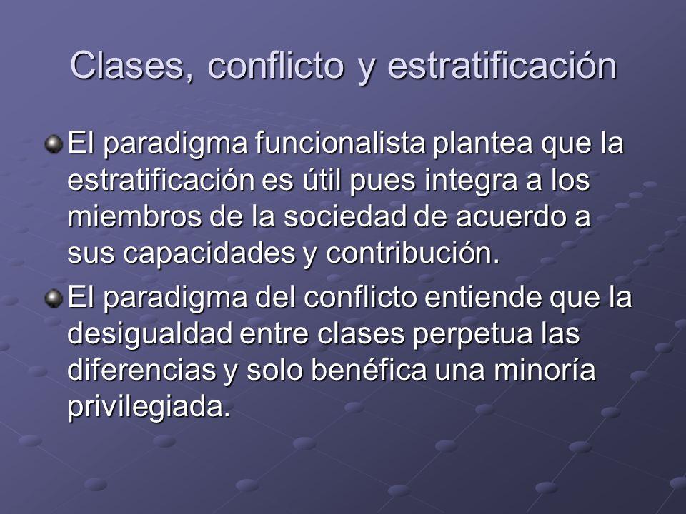 Clases, conflicto y estratificación El paradigma funcionalista plantea que la estratificación es útil pues integra a los miembros de la sociedad de ac
