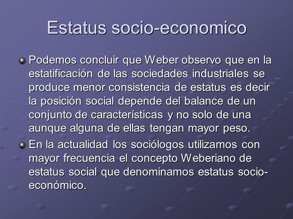 Estatus socio-economico Podemos concluir que Weber observo que en la estatificación de las sociedades industriales se produce menor consistencia de es