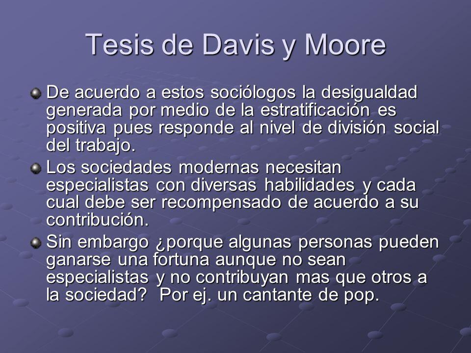 Tesis de Davis y Moore De acuerdo a estos sociólogos la desigualdad generada por medio de la estratificación es positiva pues responde al nivel de div