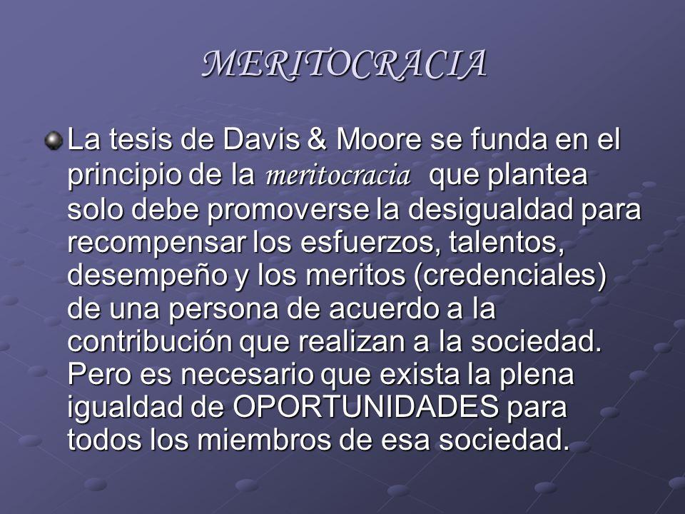 MERITOCRACIA La tesis de Davis & Moore se funda en el principio de la meritocracia que plantea solo debe promoverse la desigualdad para recompensar lo