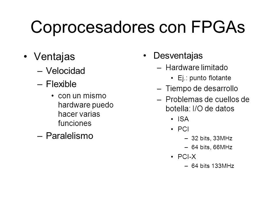 Coprocesadores con FPGAs Ventajas –Velocidad –Flexible con un mismo hardware puedo hacer varias funciones –Paralelismo Desventajas –Hardware limitado Ej.: punto flotante –Tiempo de desarrollo –Problemas de cuellos de botella: I/O de datos ISA PCI –32 bits, 33MHz –64 bits, 66MHz PCI-X –64 bits 133MHz