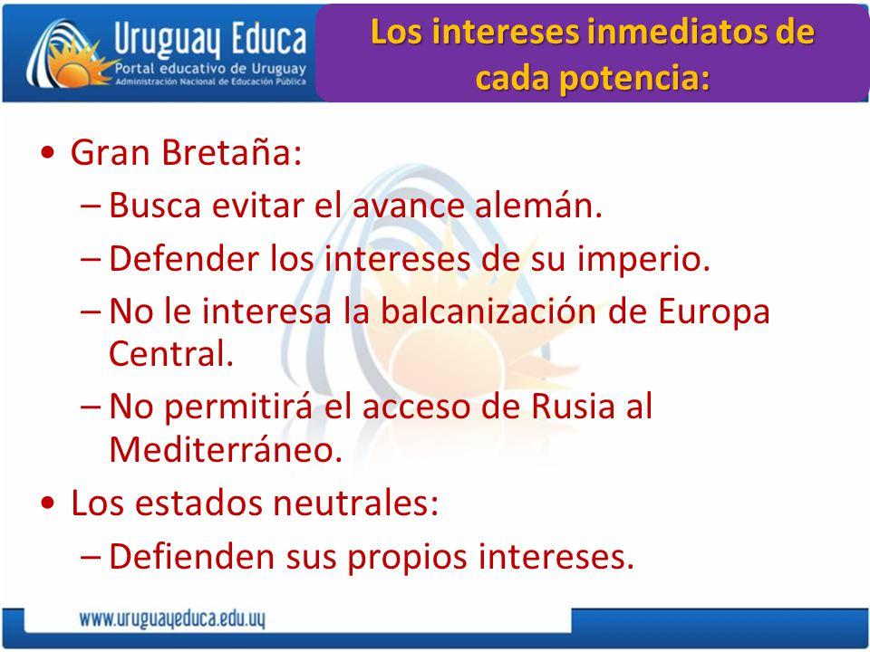 Los intereses inmediatos de cada potencia: Gran Bretaña: –Busca evitar el avance alemán. –Defender los intereses de su imperio. –No le interesa la bal