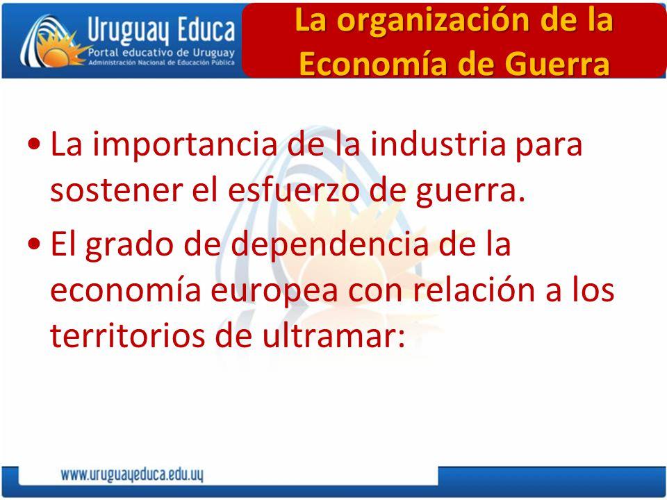 La organización de la Economía de Guerra La importancia de la industria para sostener el esfuerzo de guerra. El grado de dependencia de la economía eu
