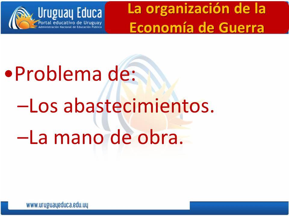 Problema de: –Los abastecimientos. –La mano de obra. La organización de la Economía de Guerra