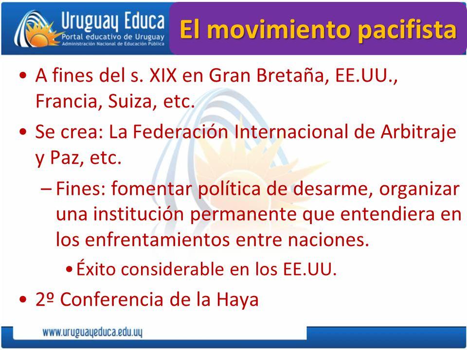 El movimiento pacifista A fines del s. XIX en Gran Bretaña, EE.UU., Francia, Suiza, etc. Se crea: La Federación Internacional de Arbitraje y Paz, etc.