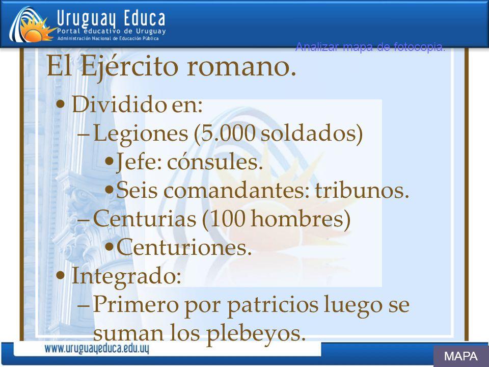 El Ejército romano. Dividido en: –Legiones (5.000 soldados) Jefe: cónsules. Seis comandantes: tribunos. –Centurias (100 hombres) Centuriones. Integrad