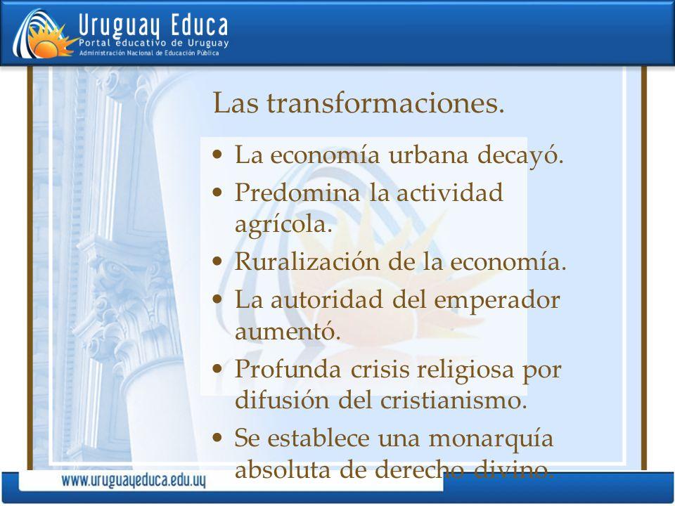 Las transformaciones. La economía urbana decayó. Predomina la actividad agrícola. Ruralización de la economía. La autoridad del emperador aumentó. Pro