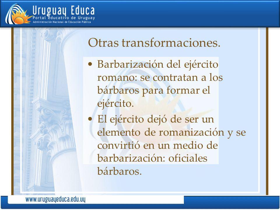 Otras transformaciones. Barbarización del ejército romano: se contratan a los bárbaros para formar el ejército. El ejército dejó de ser un elemento de