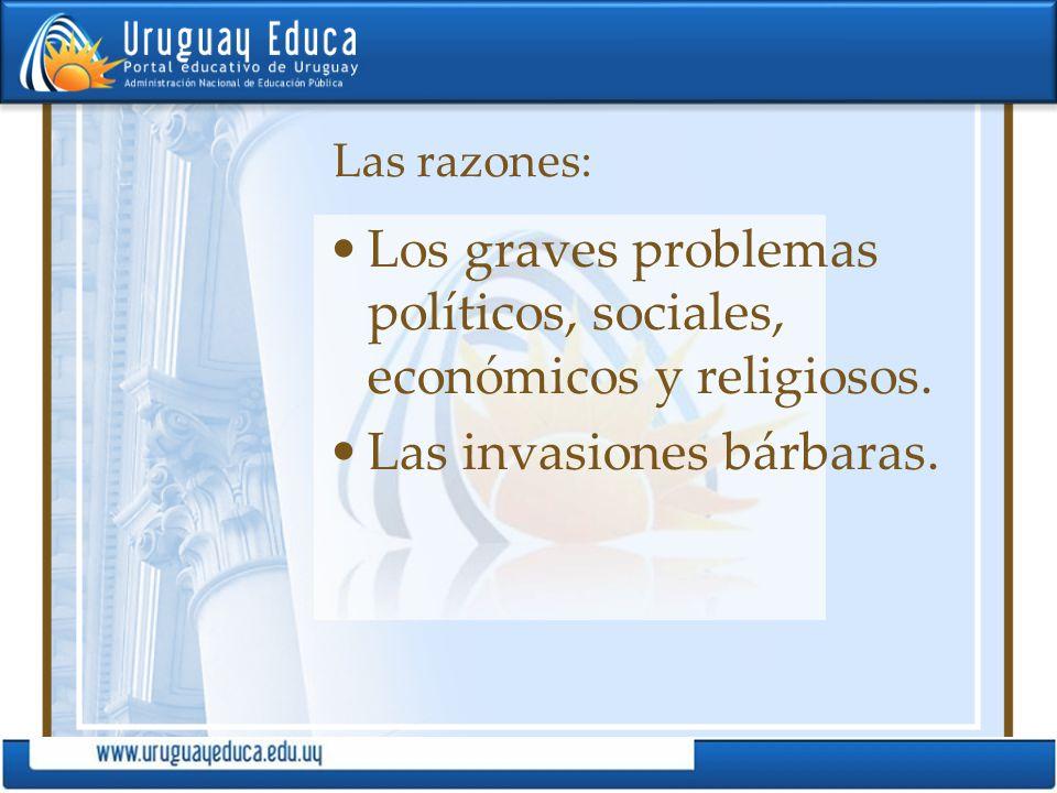Las razones: Los graves problemas políticos, sociales, económicos y religiosos. Las invasiones bárbaras.