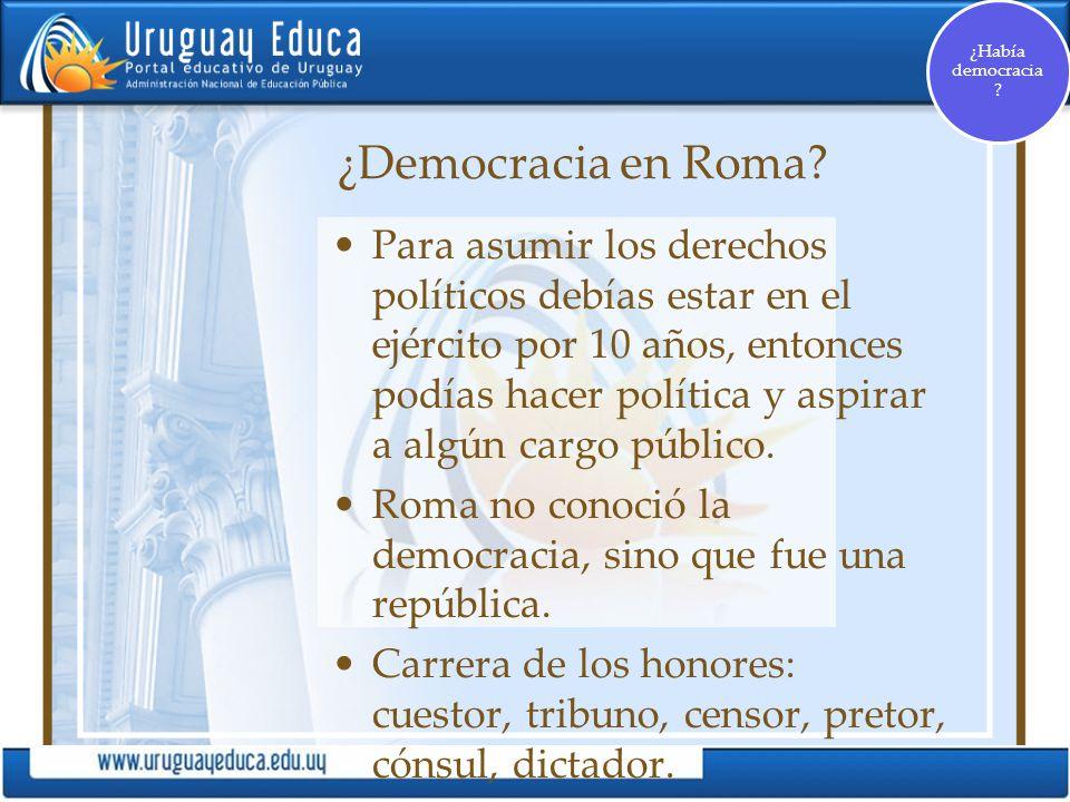 ¿Democracia en Roma? Para asumir los derechos políticos debías estar en el ejército por 10 años, entonces podías hacer política y aspirar a algún carg