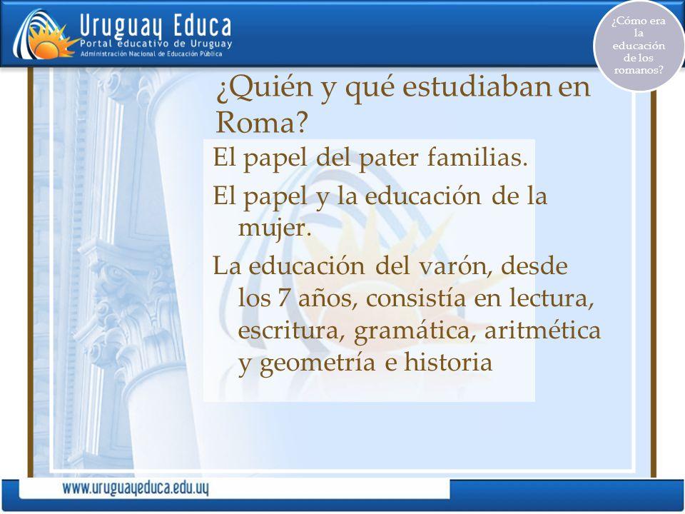 ¿Quién y qué estudiaban en Roma? El papel del pater familias. El papel y la educación de la mujer. La educación del varón, desde los 7 años, consistía