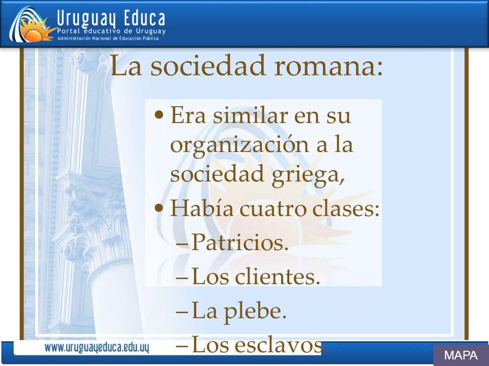 La sociedad romana: Era similar en su organización a la sociedad griega, Había cuatro clases: –Patricios. –Los clientes. –La plebe. –Los esclavos. MAP