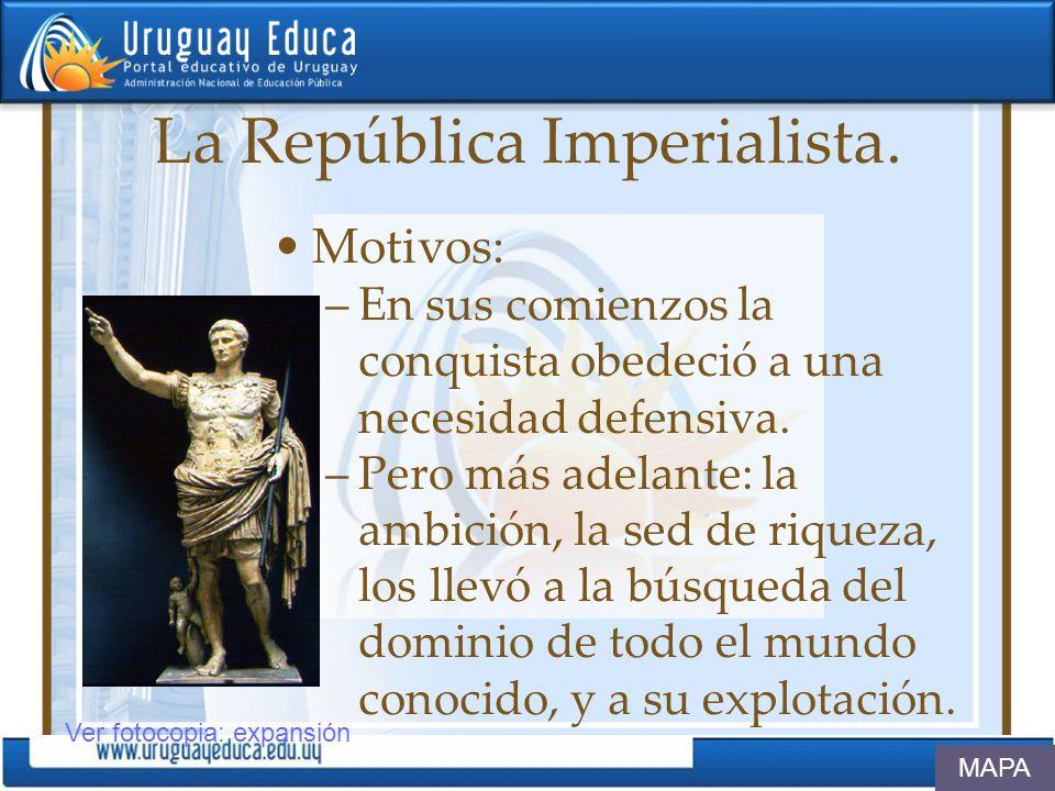 La República Imperialista. Motivos: –En sus comienzos la conquista obedeció a una necesidad defensiva. –Pero más adelante: la ambición, la sed de riqu