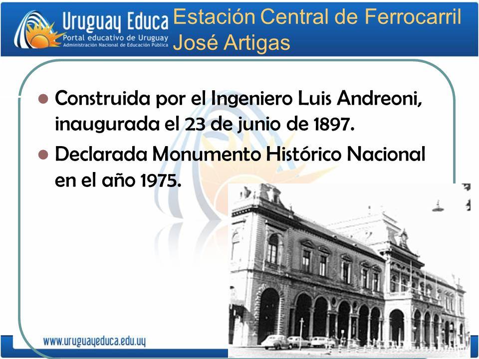 Estación Central de Ferrocarril José Artigas Construida por el Ingeniero Luis Andreoni, inaugurada el 23 de junio de 1897. Declarada Monumento Históri