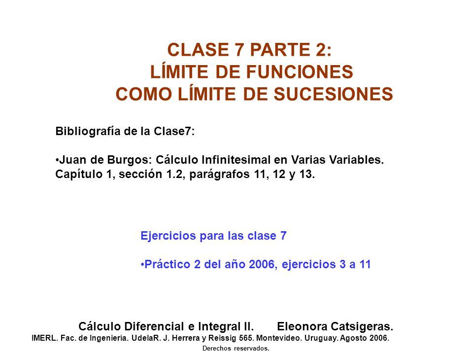 CLASE 7 PARTE 2: LÍMITE DE FUNCIONES COMO LÍMITE DE SUCESIONES Cálculo Diferencial e Integral II. Eleonora Catsigeras. IMERL. Fac. de Ingeniería. Udel