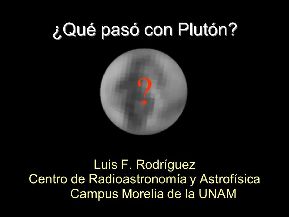 ¿Qué pasó con Plutón? Luis F. Rodríguez Centro de Radioastronomía y Astrofísica Campus Morelia de la UNAM ?