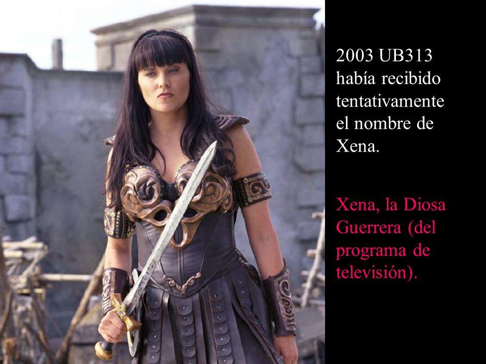 2003 UB313 había recibido tentativamente el nombre de Xena. Xena, la Diosa Guerrera (del programa de televisión).