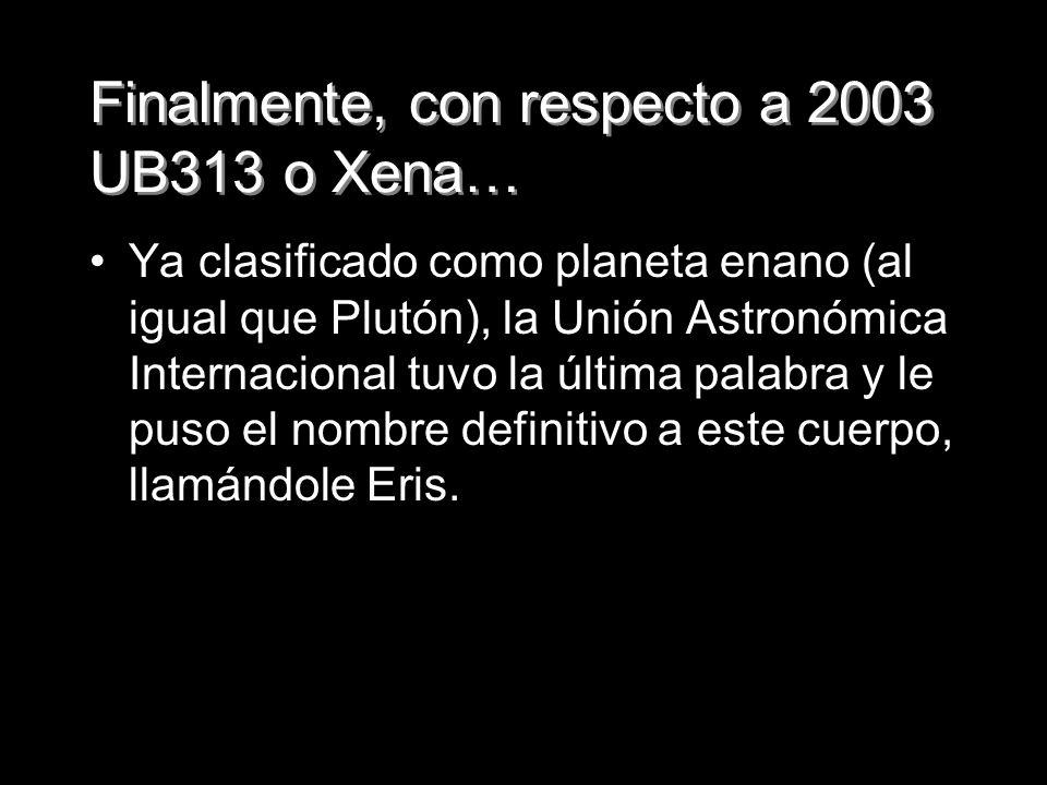Finalmente, con respecto a 2003 UB313 o Xena… Ya clasificado como planeta enano (al igual que Plutón), la Unión Astronómica Internacional tuvo la últi