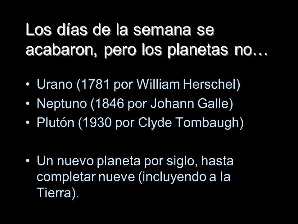 Los días de la semana se acabaron, pero los planetas no… Urano (1781 por William Herschel) Neptuno (1846 por Johann Galle) Plutón (1930 por Clyde Tomb